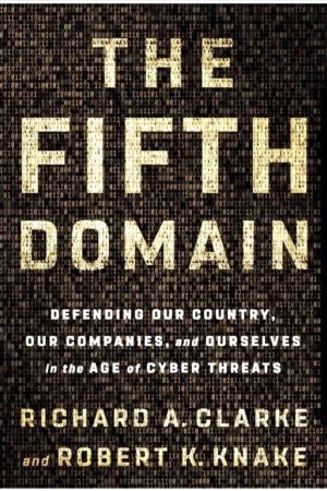 the fifth domain defending our country, our companies, and ourselves in the age of cyber threats written by Richard A Clarke